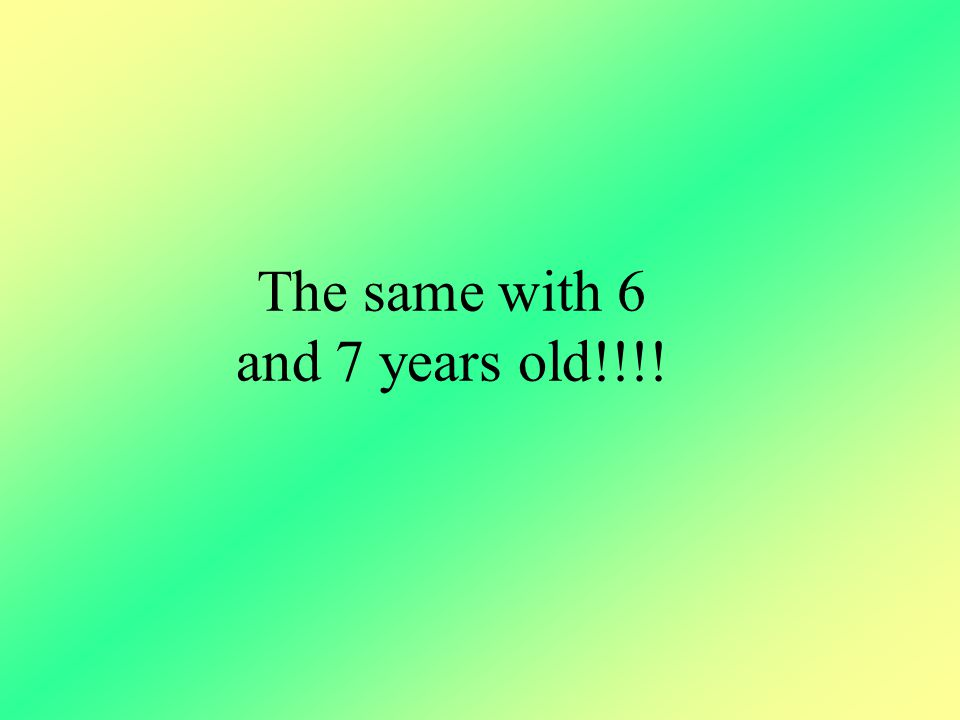 The same with 6 and 7 years old!!!!