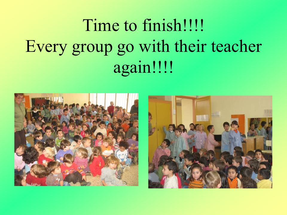 Time to finish!!!! Every group go with their teacher again!!!!