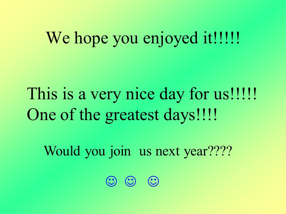 We hope you enjoyed it!!!!! This is a very nice day for us!!!!! One of the greatest days!!!! Would you join us next year????