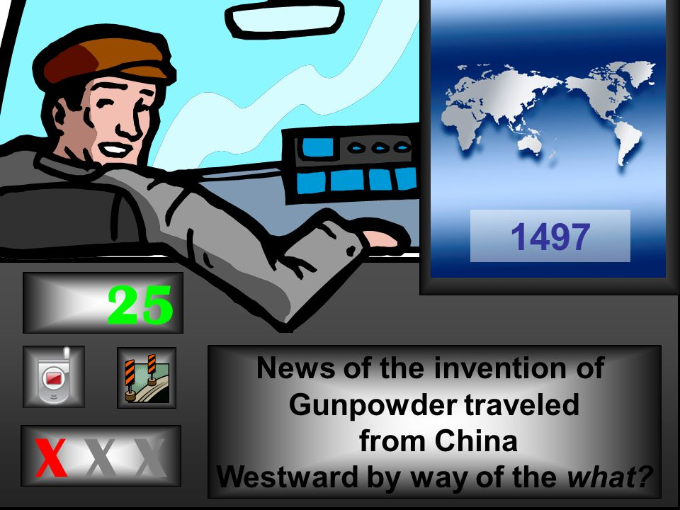 News of the invention of Gunpowder traveled from China Westward by way of the what X X X 1497 25