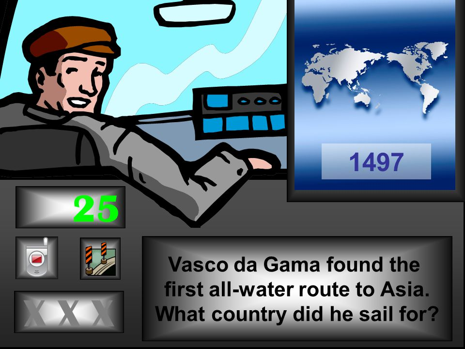 Vasco da Gama found the first all-water route to Asia. What country did he sail for X X X 1497 25