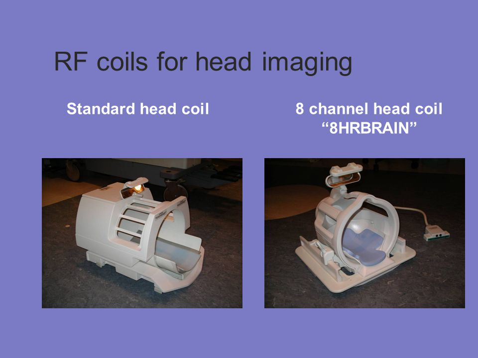 RF coils for head imaging Standard head coil 8 channel head coil 8HRBRAIN