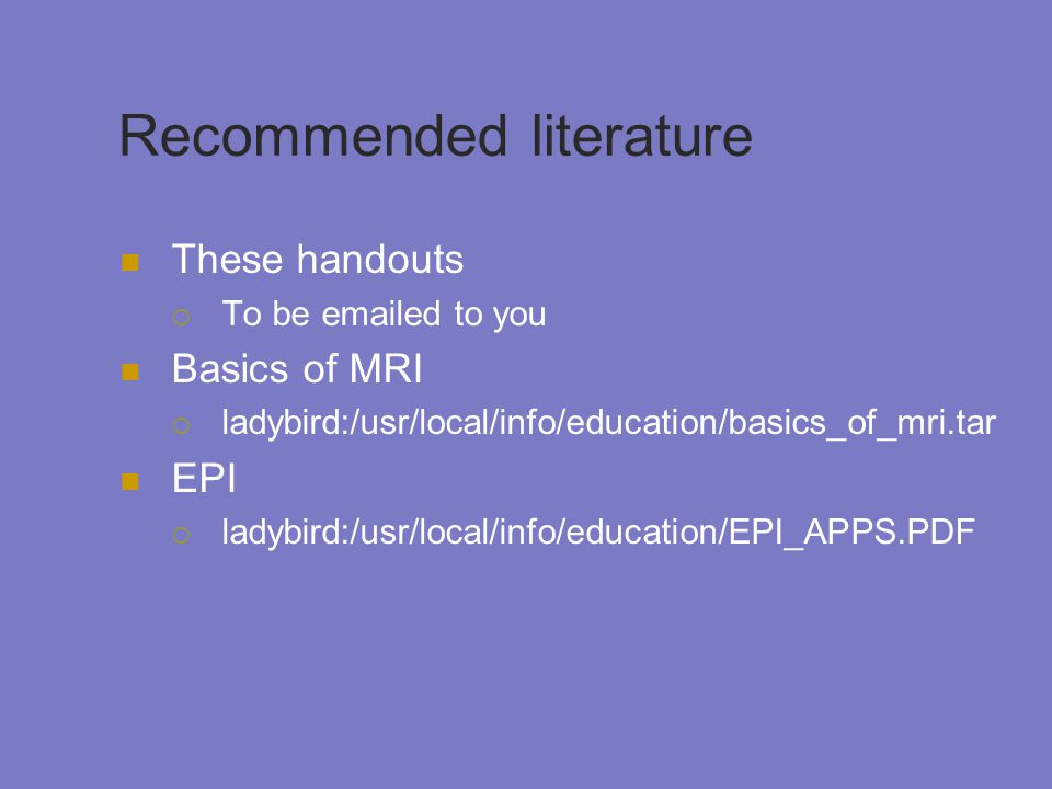 Recommended literature These handouts  To be emailed to you Basics of MRI  ladybird:/usr/local/info/education/basics_of_mri.tar EPI  ladybird:/usr/local/info/education/EPI_APPS.PDF