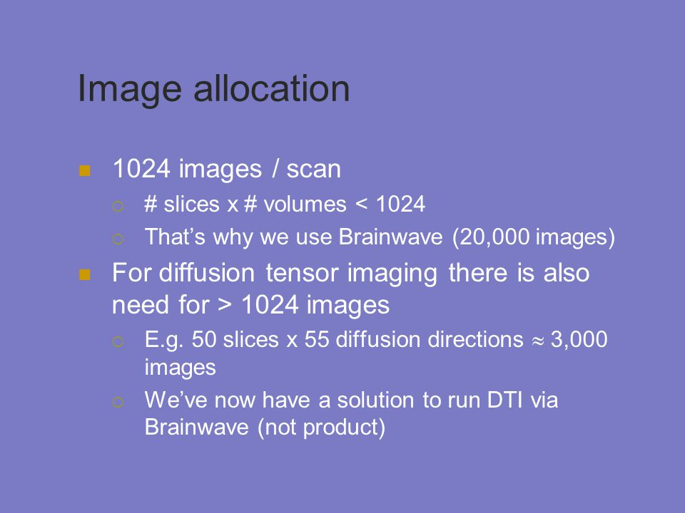Image allocation 1024 images / scan  # slices x # volumes < 1024  That's why we use Brainwave (20,000 images) For diffusion tensor imaging there is also need for > 1024 images  E.g.
