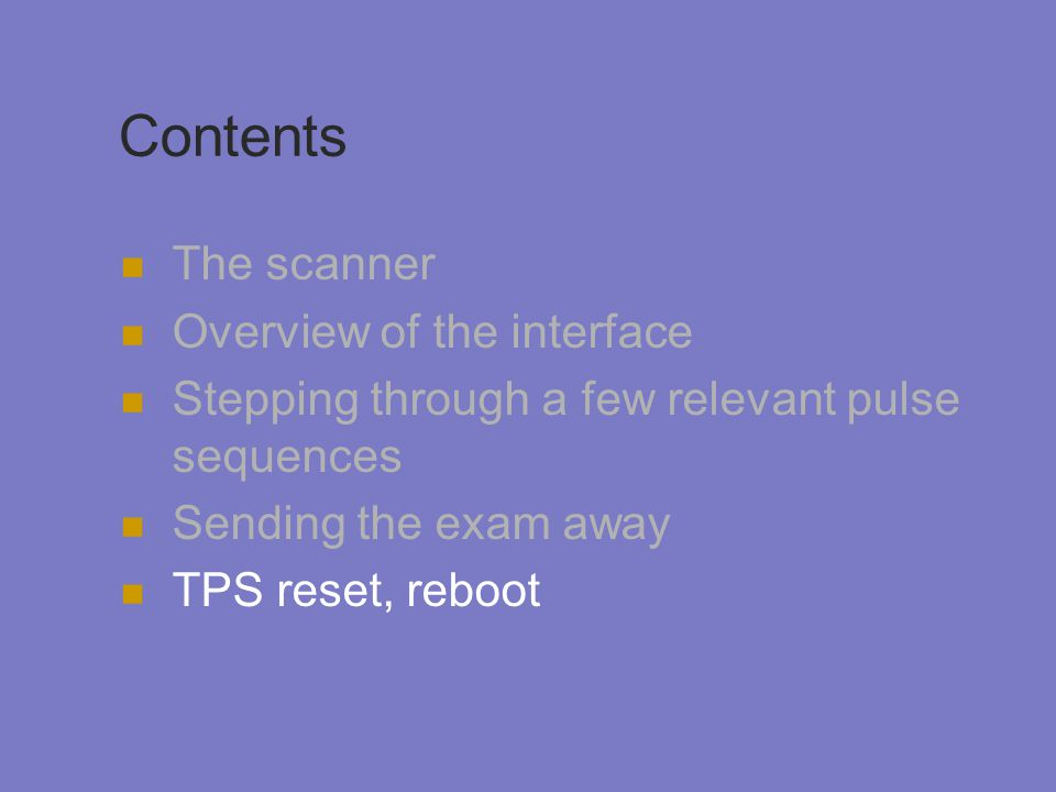 Contents The scanner Overview of the interface Stepping through a few relevant pulse sequences Sending the exam away TPS reset, reboot