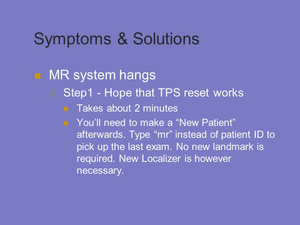 Symptoms & Solutions MR system hangs  Step1 - Hope that TPS reset works Takes about 2 minutes You'll need to make a New Patient afterwards.
