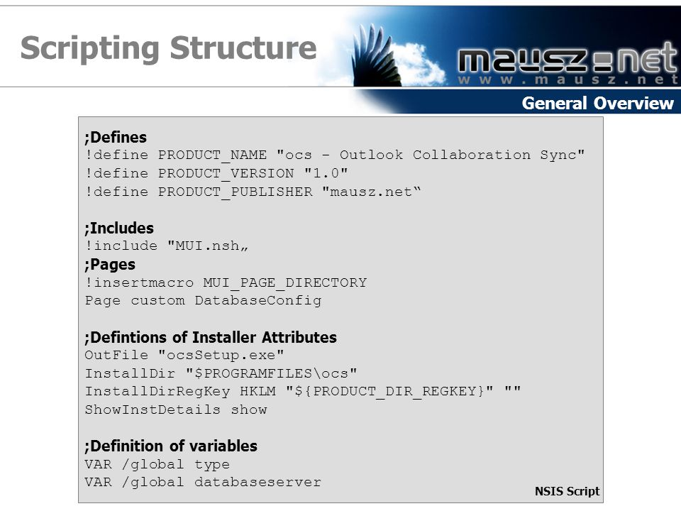 "Scripting Structure General Overview ;Defines !define PRODUCT_NAME ocs - Outlook Collaboration Sync !define PRODUCT_VERSION 1.0 !define PRODUCT_PUBLISHER mausz.net ;Includes !include MUI.nsh"" ;Pages !insertmacro MUI_PAGE_DIRECTORY Page custom DatabaseConfig ;Defintions of Installer Attributes OutFile ocsSetup.exe InstallDir $PROGRAMFILES\ocs InstallDirRegKey HKLM ${PRODUCT_DIR_REGKEY} ShowInstDetails show ;Definition of variables VAR /global type VAR /global databaseserver NSIS Script"