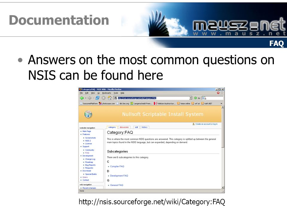 Documentation Answers on the most common questions on NSIS can be found here FAQ http://nsis.sourceforge.net/wiki/Category:FAQ