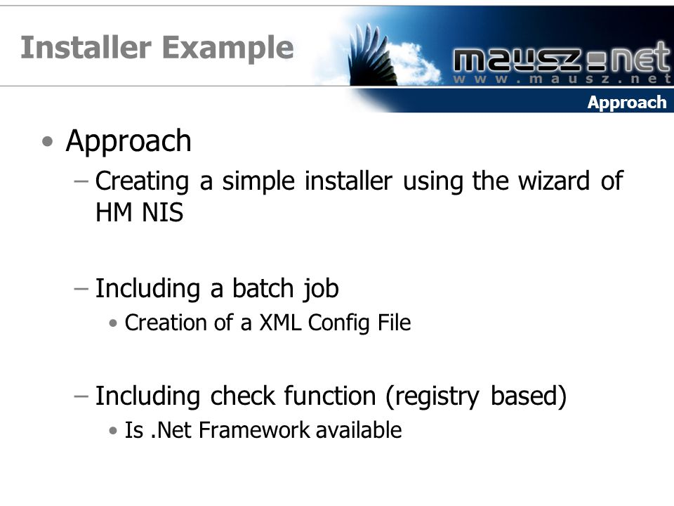Installer Example Approach –Creating a simple installer using the wizard of HM NIS –Including a batch job Creation of a XML Config File –Including check function (registry based) Is.Net Framework available Approach
