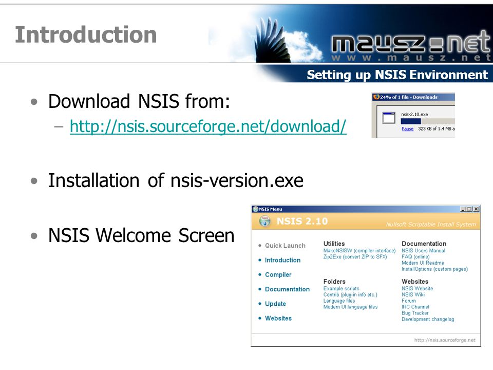 Introduction Download NSIS from: –http://nsis.sourceforge.net/download/http://nsis.sourceforge.net/download/ Installation of nsis-version.exe NSIS Welcome Screen Setting up NSIS Environment