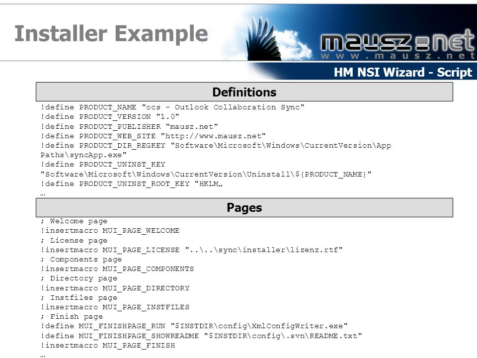 "Installer Example HM NSI Wizard - Script Definitions !define PRODUCT_NAME ocs - Outlook Collaboration Sync !define PRODUCT_VERSION 1.0 !define PRODUCT_PUBLISHER mausz.net !define PRODUCT_WEB_SITE http://www.mausz.net !define PRODUCT_DIR_REGKEY Software\Microsoft\Windows\CurrentVersion\App Paths\syncApp.exe !define PRODUCT_UNINST_KEY Software\Microsoft\Windows\CurrentVersion\Uninstall\${PRODUCT_NAME} !define PRODUCT_UNINST_ROOT_KEY HKLM"" … Pages ; Welcome page !insertmacro MUI_PAGE_WELCOME ; License page !insertmacro MUI_PAGE_LICENSE ..\..\sync\installer\lizenz.rtf ; Components page !insertmacro MUI_PAGE_COMPONENTS ; Directory page !insertmacro MUI_PAGE_DIRECTORY ; Instfiles page !insertmacro MUI_PAGE_INSTFILES ; Finish page !define MUI_FINISHPAGE_RUN $INSTDIR\config\XmlConfigWriter.exe !define MUI_FINISHPAGE_SHOWREADME $INSTDIR\config\.svn\README.txt !insertmacro MUI_PAGE_FINISH …"