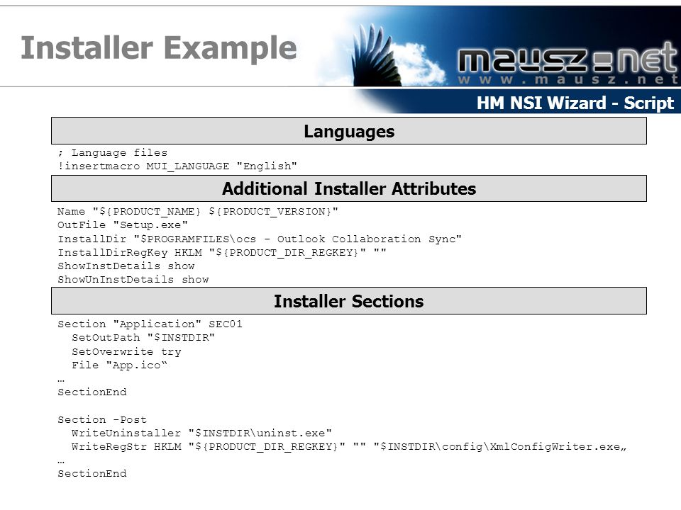 "Installer Example HM NSI Wizard - Script Languages ; Language files !insertmacro MUI_LANGUAGE English Additional Installer Attributes Name ${PRODUCT_NAME} ${PRODUCT_VERSION} OutFile Setup.exe InstallDir $PROGRAMFILES\ocs - Outlook Collaboration Sync InstallDirRegKey HKLM ${PRODUCT_DIR_REGKEY} ShowInstDetails show ShowUnInstDetails show Installer Sections Section Application SEC01 SetOutPath $INSTDIR SetOverwrite try File App.ico … SectionEnd Section -Post WriteUninstaller $INSTDIR\uninst.exe WriteRegStr HKLM ${PRODUCT_DIR_REGKEY} $INSTDIR\config\XmlConfigWriter.exe"" … SectionEnd"