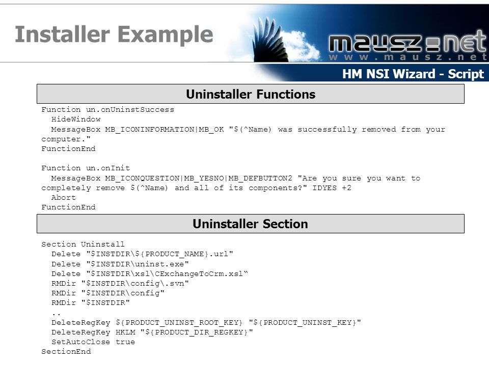 Installer Example HM NSI Wizard - Script Uninstaller Functions Function un.onUninstSuccess HideWindow MessageBox MB_ICONINFORMATION|MB_OK $(^Name) was successfully removed from your computer. FunctionEnd Function un.onInit MessageBox MB_ICONQUESTION|MB_YESNO|MB_DEFBUTTON2 Are you sure you want to completely remove $(^Name) and all of its components? IDYES +2 Abort FunctionEnd Uninstaller Section Section Uninstall Delete $INSTDIR\${PRODUCT_NAME}.url Delete $INSTDIR\uninst.exe Delete $INSTDIR\xsl\CExchangeToCrm.xsl RMDir $INSTDIR\config\.svn RMDir $INSTDIR\config RMDir $INSTDIR ..