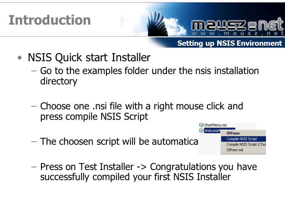 Introduction NSIS Quick start Installer –Go to the examples folder under the nsis installation directory –Choose one.nsi file with a right mouse click and press compile NSIS Script –The choosen script will be automatically compiled –Press on Test Installer -> Congratulations you have successfully compiled your first NSIS Installer Setting up NSIS Environment