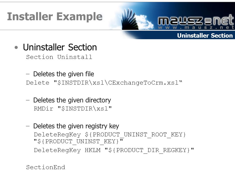 Installer Example Uninstaller Section Section Uninstall –Deletes the given file Delete $INSTDIR\xsl\CExchangeToCrm.xsl –Deletes the given directory RMDir $INSTDIR\xsl –Deletes the given registry key DeleteRegKey ${PRODUCT_UNINST_ROOT_KEY} ${PRODUCT_UNINST_KEY} DeleteRegKey HKLM ${PRODUCT_DIR_REGKEY} SectionEnd Uninstaller Section