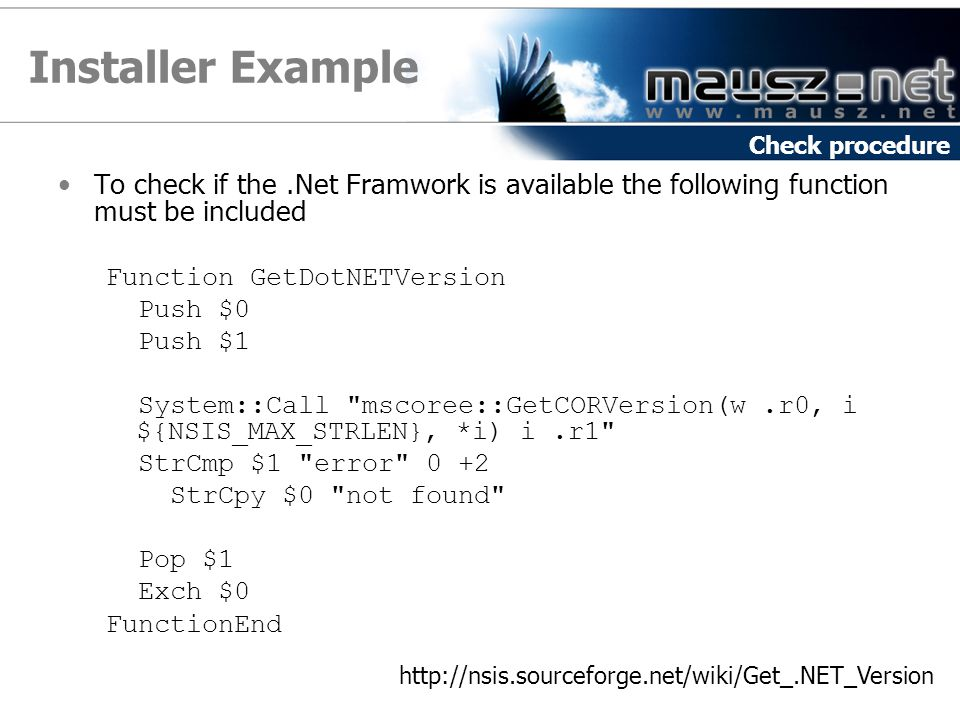 Installer Example To check if the.Net Framwork is available the following function must be included Function GetDotNETVersion Push $0 Push $1 System::Call mscoree::GetCORVersion(w.r0, i ${NSIS_MAX_STRLEN}, *i) i.r1 StrCmp $1 error 0 +2 StrCpy $0 not found Pop $1 Exch $0 FunctionEnd Check procedure http://nsis.sourceforge.net/wiki/Get_.NET_Version