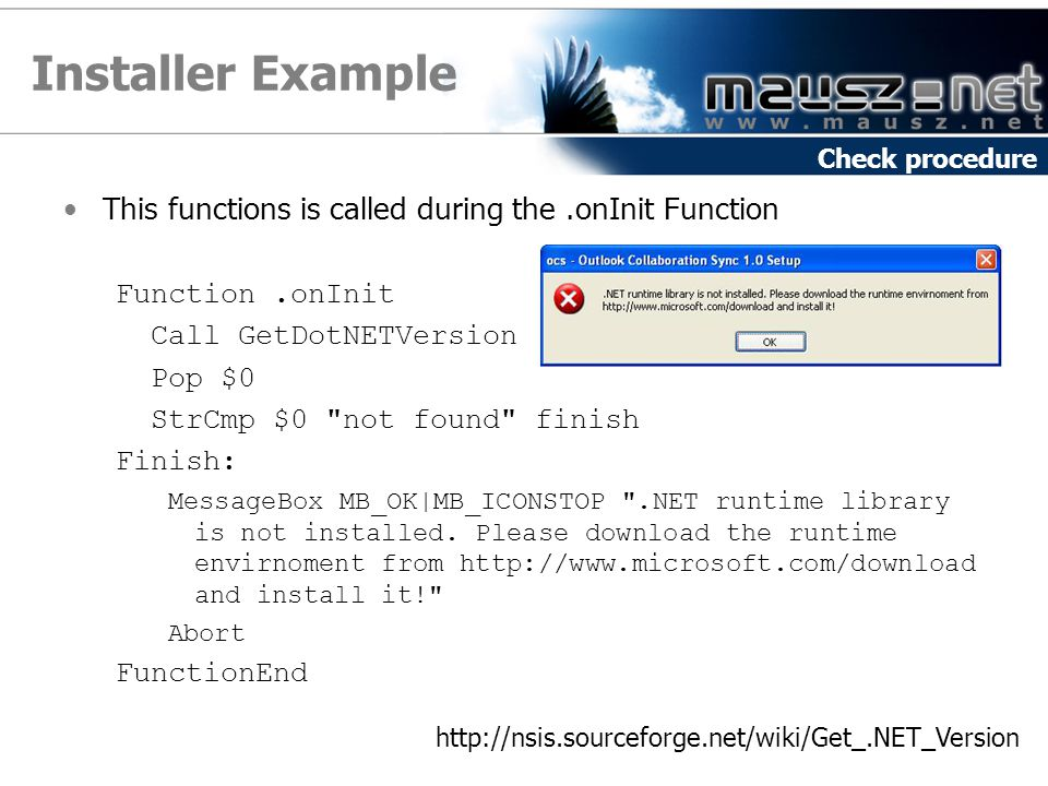 Installer Example This functions is called during the.onInit Function Function.onInit Call GetDotNETVersion Pop $0 StrCmp $0 not found finish Finish: MessageBox MB_OK|MB_ICONSTOP .NET runtime library is not installed.