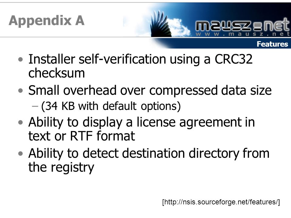 Appendix A Installer self-verification using a CRC32 checksum Small overhead over compressed data size –(34 KB with default options) Ability to display a license agreement in text or RTF format Ability to detect destination directory from the registry [http://nsis.sourceforge.net/features/] Features