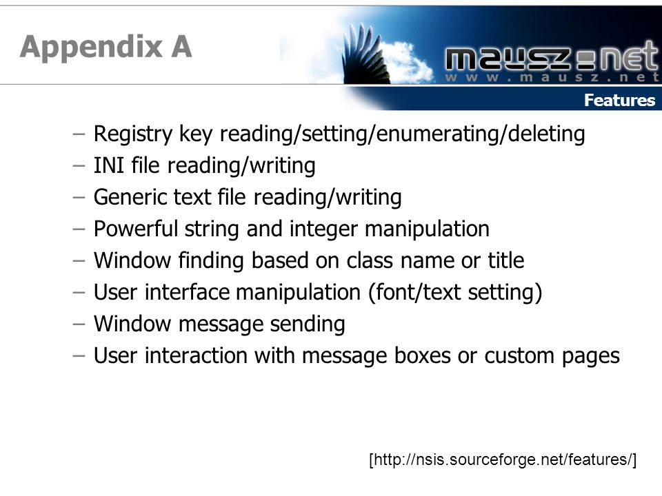 Appendix A –Registry key reading/setting/enumerating/deleting –INI file reading/writing –Generic text file reading/writing –Powerful string and integer manipulation –Window finding based on class name or title –User interface manipulation (font/text setting) –Window message sending –User interaction with message boxes or custom pages [http://nsis.sourceforge.net/features/] Features