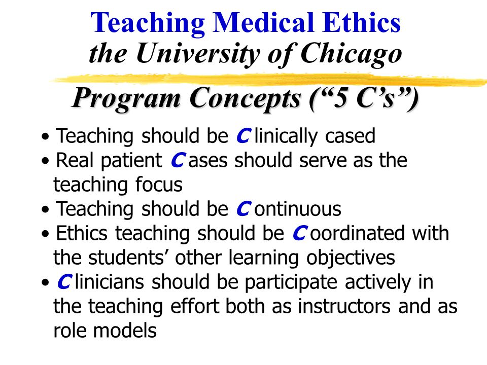 "Teaching Medical Ethics the University of Chicago Program Concepts (""5 C's"") Teaching should be C linically cased Real patient C ases should serve as"
