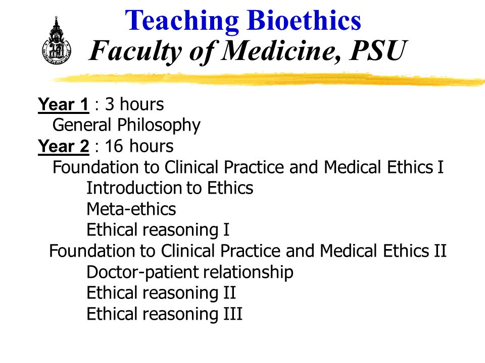 Teaching Bioethics Faculty of Medicine, PSU Year 1 : 3 hours General Philosophy Year 2 : 16 hours Foundation to Clinical Practice and Medical Ethics I