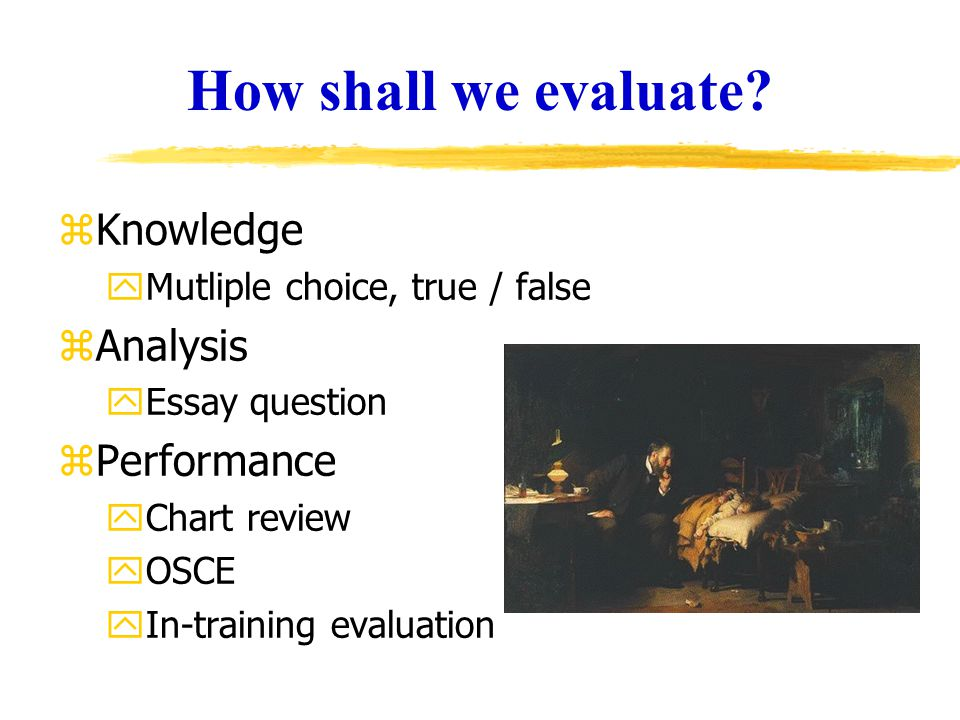 How shall we evaluate? zKnowledge yMutliple choice, true / false zAnalysis yEssay question zPerformance yChart review yOSCE yIn-training evaluation