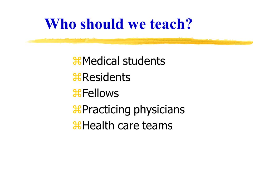 Who should we teach? zMedical students zResidents zFellows zPracticing physicians zHealth care teams
