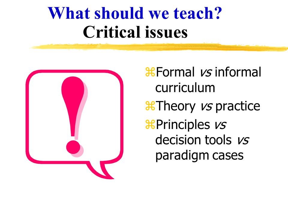 What should we teach? Critical issues zFormal vs informal curriculum zTheory vs practice zPrinciples vs decision tools vs paradigm cases