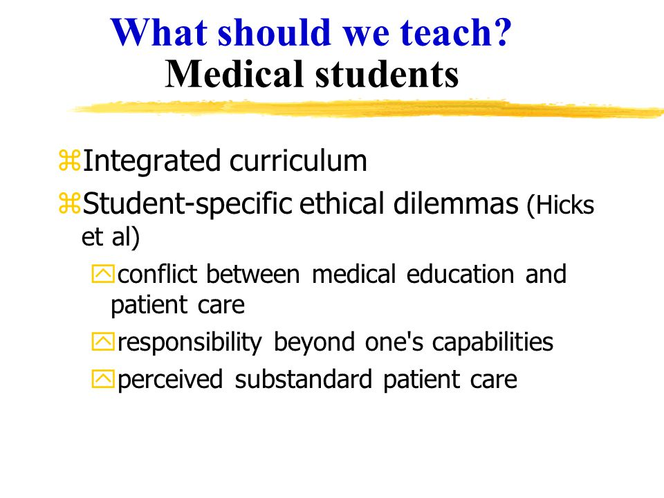 What should we teach? Medical students zIntegrated curriculum zStudent-specific ethical dilemmas (Hicks et al) yconflict between medical education and