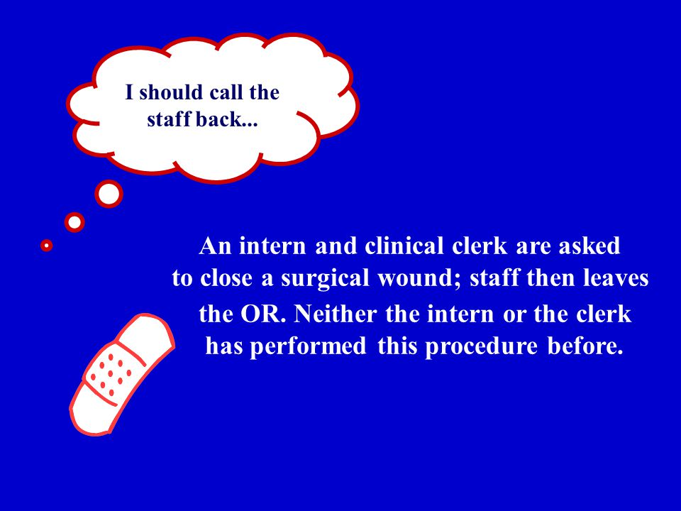 I should call the staff back... An intern and clinical clerk are asked to close a surgical wound; staff then leaves the OR. Neither the intern or the