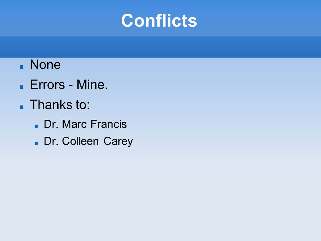 Conflicts None Errors - Mine. Thanks to: Dr. Marc Francis Dr. Colleen Carey