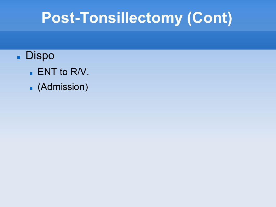 Post-Tonsillectomy (Cont) Dispo ENT to R/V. (Admission)