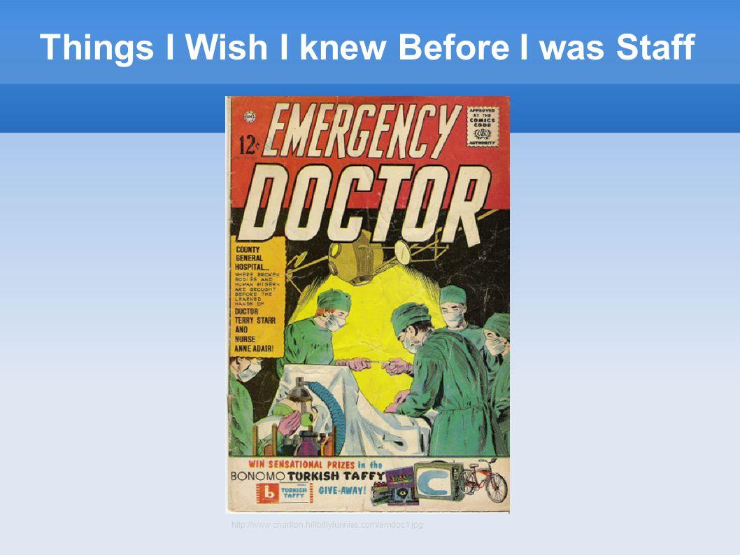 Things I Wish I knew Before I was Staff http://www.charlton.hillbillyfunnies.com/emdoc1.jpg