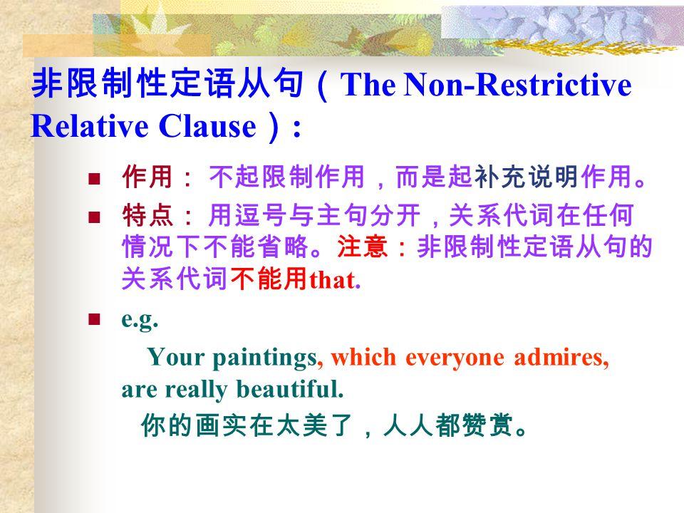 非限制性定语从句( The Non-Restrictive Relative Clause ) : 作用: 不起限制作用,而是起补充说明作用。 特点: 用逗号与主句分开,关系代词在任何 情况下不能省略。注意:非限制性定语从句的 关系代词不能用 that. e.g. Your paintings, w