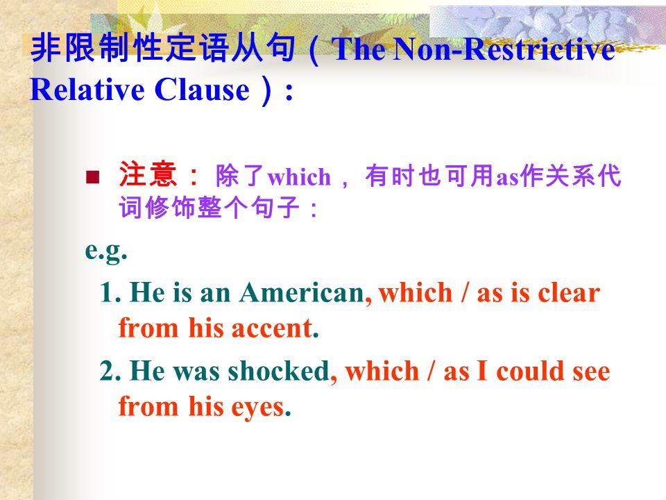 非限制性定语从句( The Non-Restrictive Relative Clause ) : 注意: 除了 which , 有时也可用 as 作关系代 词修饰整个句子: e.g. 1. He is an American, which / as is clear from his accent