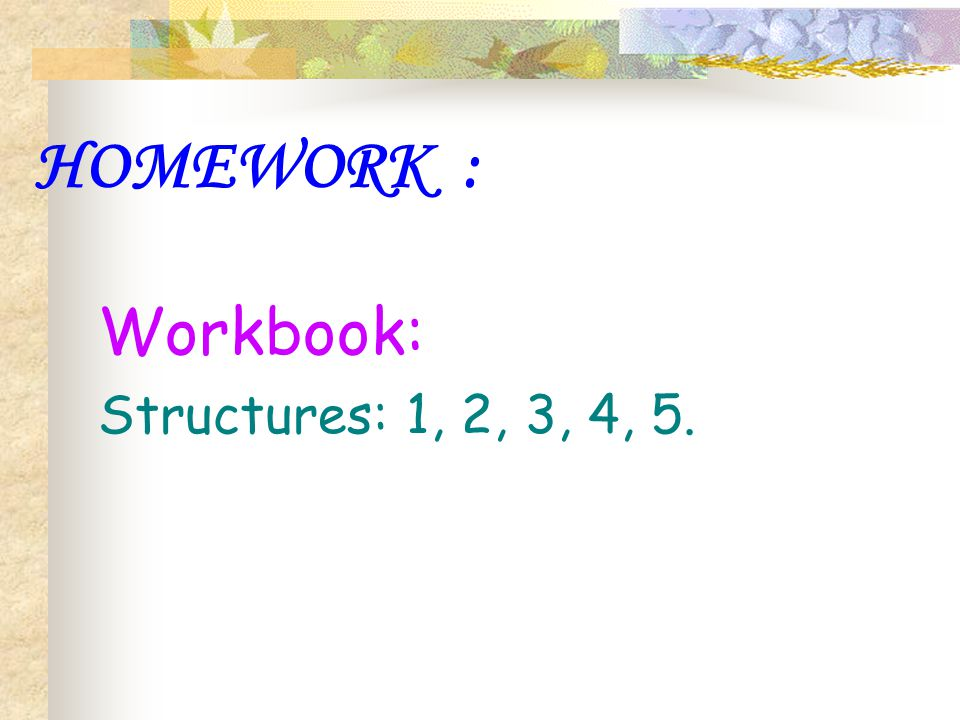 HOMEWORK : Workbook: Structures: 1, 2, 3, 4, 5.
