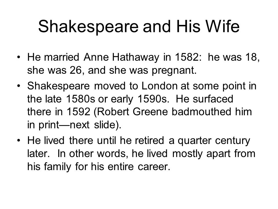 Shakespeare and His Wife He married Anne Hathaway in 1582: he was 18, she was 26, and she was pregnant. Shakespeare moved to London at some point in t