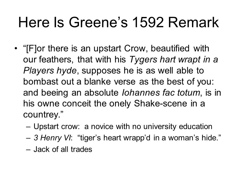 "Here Is Greene's 1592 Remark ""[F]or there is an upstart Crow, beautified with our feathers, that with his Tygers hart wrapt in a Players hyde, suppose"