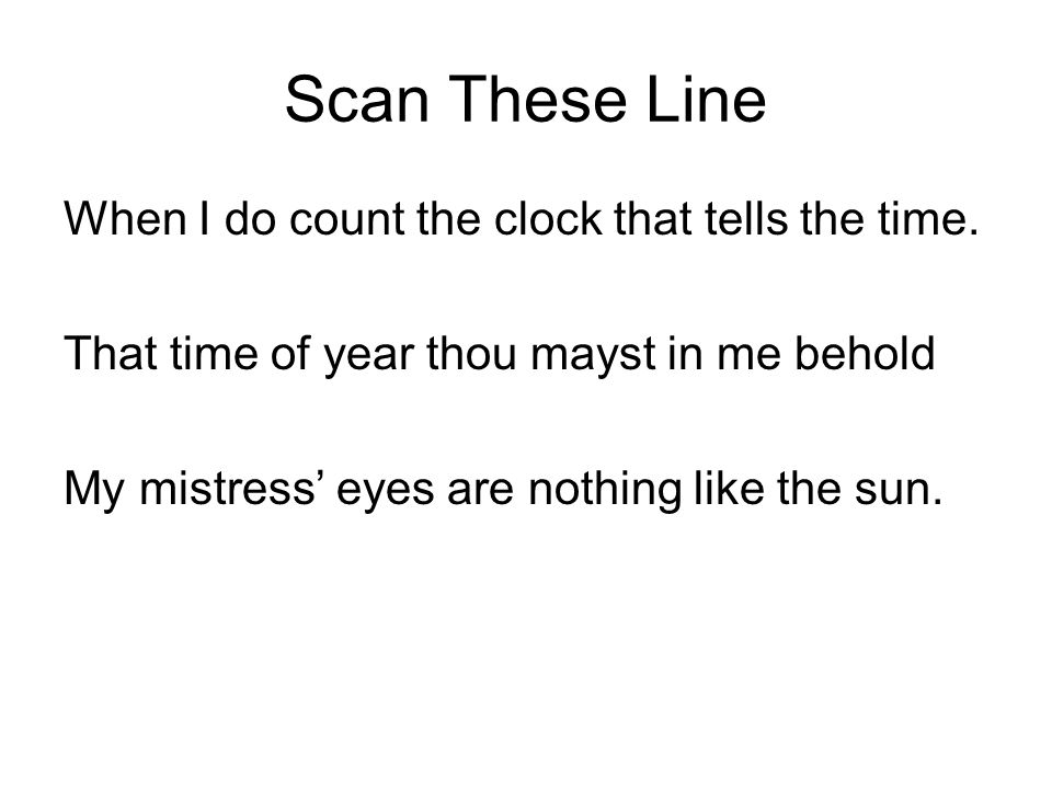 Scan These Line When I do count the clock that tells the time. That time of year thou mayst in me behold My mistress' eyes are nothing like the sun.