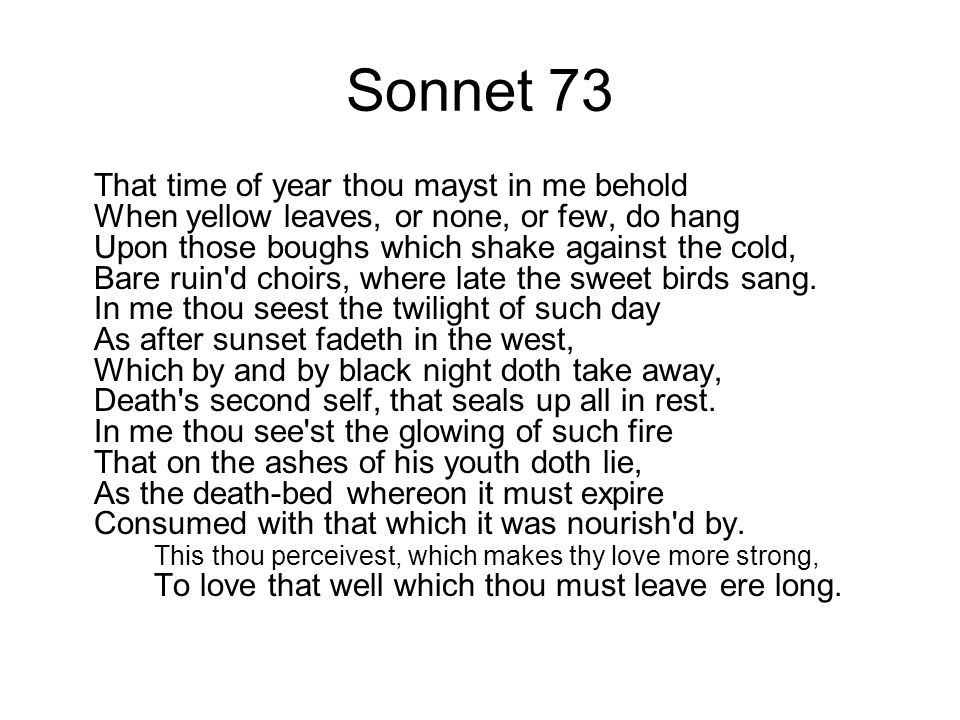 Sonnet 73 That time of year thou mayst in me behold When yellow leaves, or none, or few, do hang Upon those boughs which shake against the cold, Bare