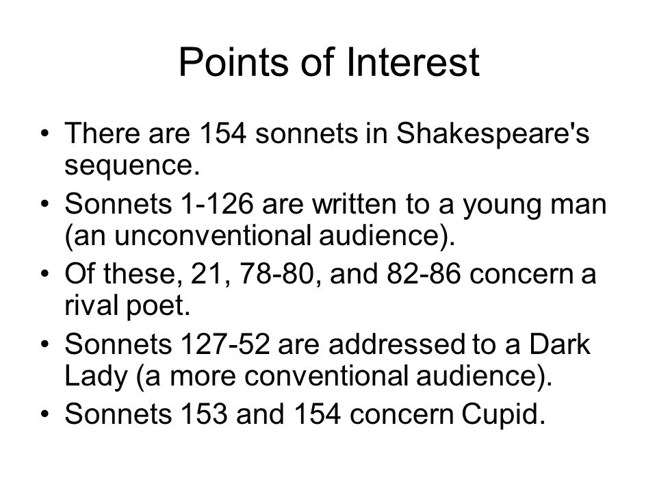 Points of Interest There are 154 sonnets in Shakespeare's sequence. Sonnets 1-126 are written to a young man (an unconventional audience). Of these, 2