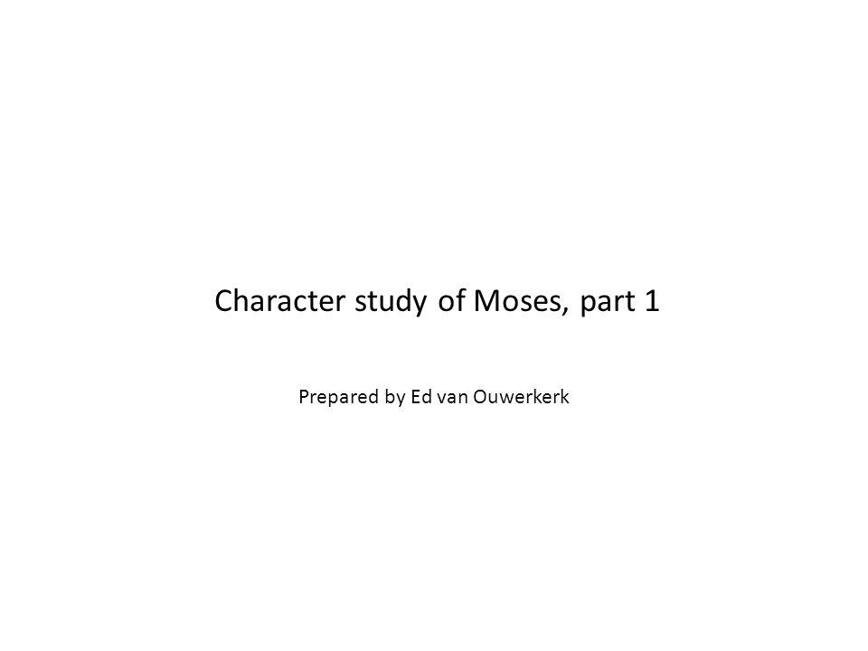 Character study of Moses, part 1 Prepared by Ed van Ouwerkerk