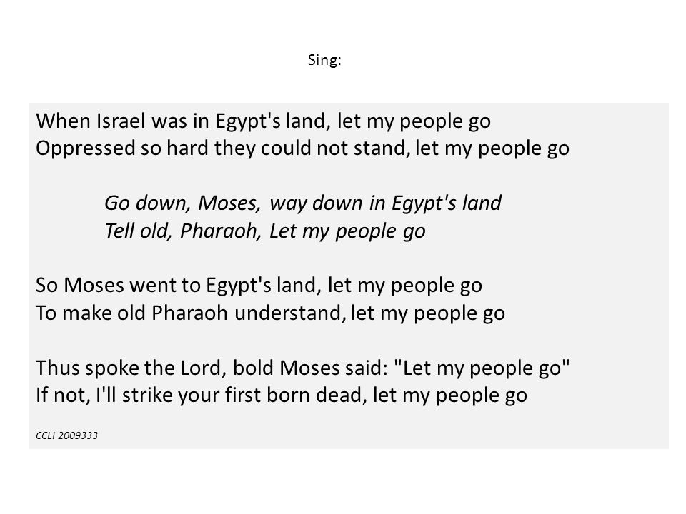 When Israel was in Egypt's land, let my people go Oppressed so hard they could not stand, let my people go Go down, Moses, way down in Egypt's land Te