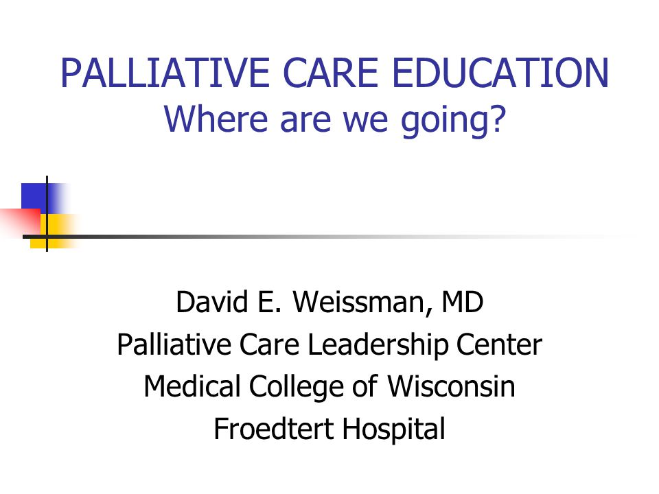 PALLIATIVE CARE EDUCATION Where are we going. David E.