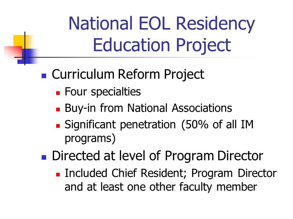 National EOL Residency Education Project Curriculum Reform Project Four specialties Buy-in from National Associations Significant penetration (50% of all IM programs) Directed at level of Program Director Included Chief Resident; Program Director and at least one other faculty member