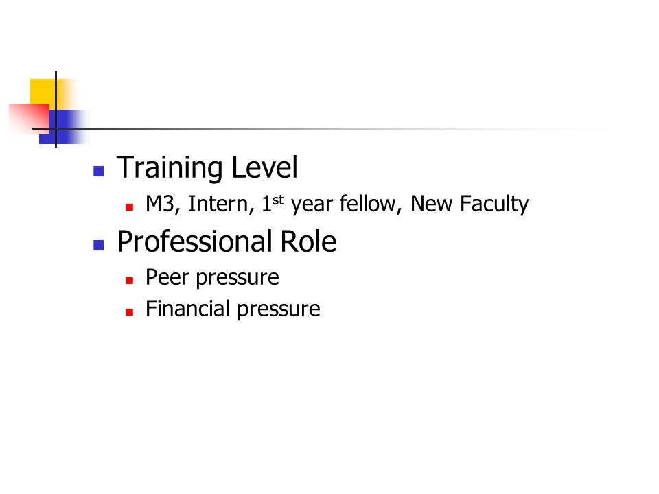 Training Level M3, Intern, 1 st year fellow, New Faculty Professional Role Peer pressure Financial pressure