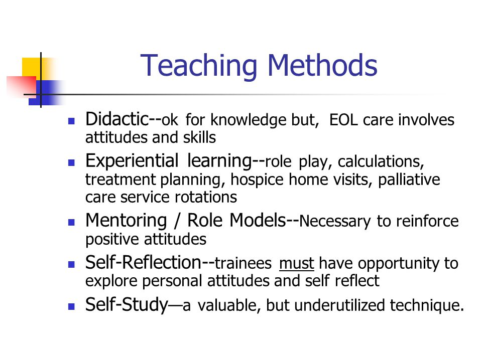 Teaching Methods Didactic-- ok for knowledge but, EOL care involves attitudes and skills Experiential learning-- role play, calculations, treatment planning, hospice home visits, palliative care service rotations Mentoring / Role Models-- Necessary to reinforce positive attitudes Self-Reflection-- trainees must have opportunity to explore personal attitudes and self reflect Self-Study —a valuable, but underutilized technique.