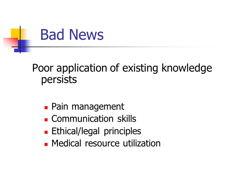 Poor application of existing knowledge persists Pain management Communication skills Ethical/legal principles Medical resource utilization Bad News