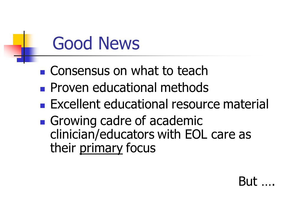 Good News Consensus on what to teach Proven educational methods Excellent educational resource material Growing cadre of academic clinician/educators with EOL care as their primary focus But ….
