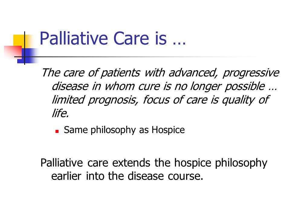 Palliative Care is … The care of patients with advanced, progressive disease in whom cure is no longer possible … limited prognosis, focus of care is quality of life.